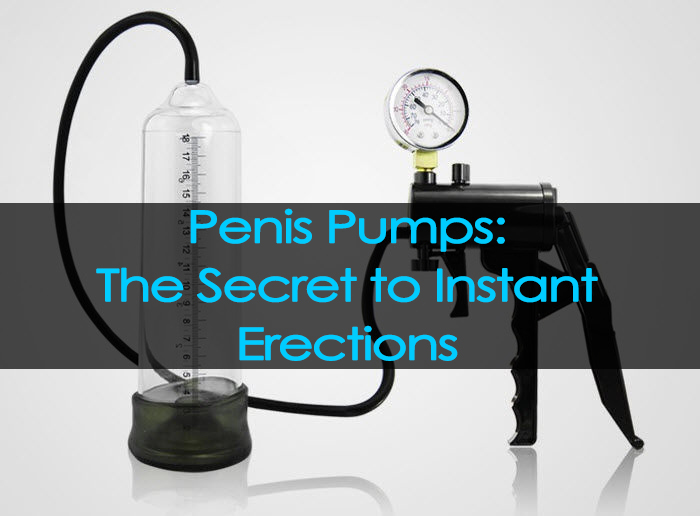Penis Pumps - The Secret to Instant Erections | Better Than The Hand